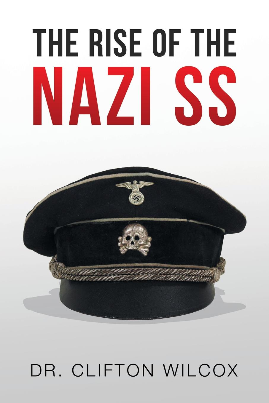 Dr. Clifton Wilcox THE RISE OF THE NAZI SS the perfect nazi