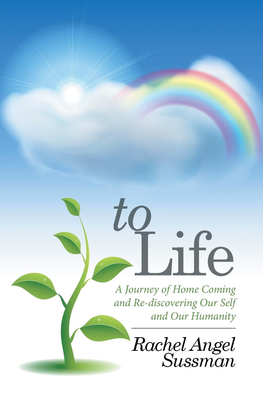 Rachel Angel Sussman To Life. A Journey of Home Coming and Re-discovering Our Self and Our Humanity a journey home