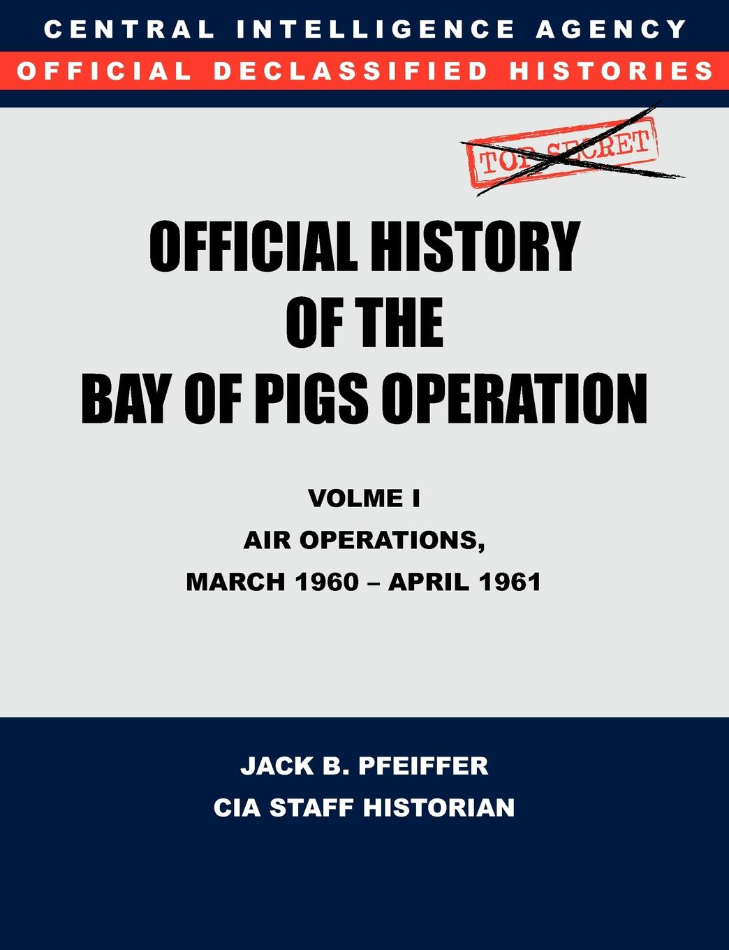 CIA History Office Staff, Jack B. Pfeiffer CIA Official History of the Bay of Pigs Invasion, Volume I. Air Operations, March 1960 - April 1961