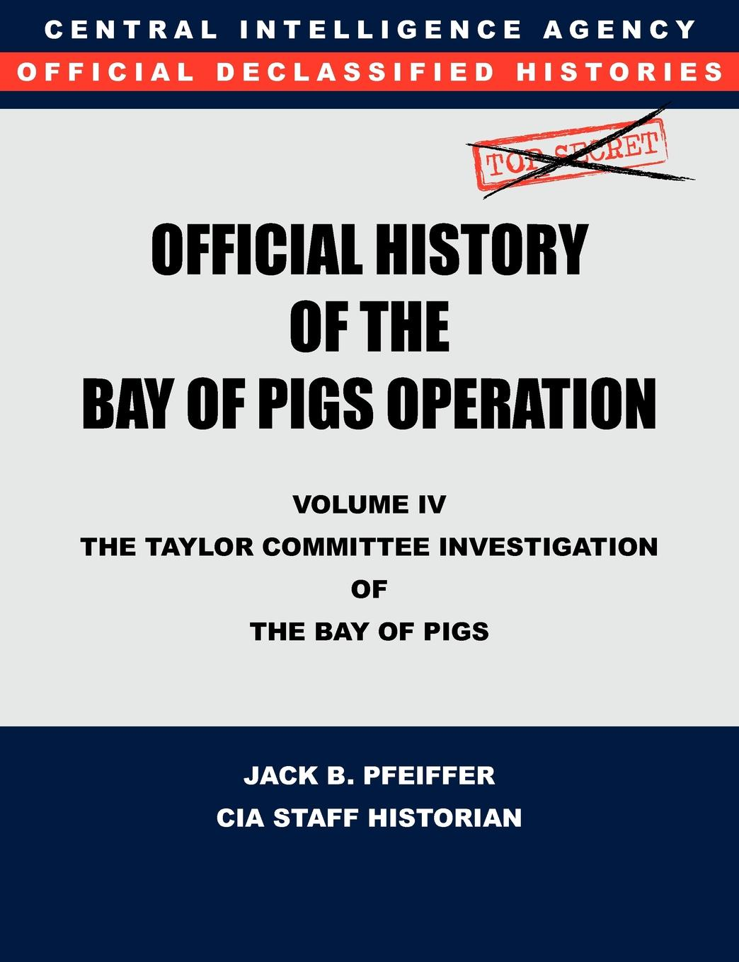 CIA History Office Staff, Jack B. Pfeiffer CIA Official History of the Bay of Pigs Invasion, Volume IV. The Taylor Committee Investigation of the Bay of Pigs