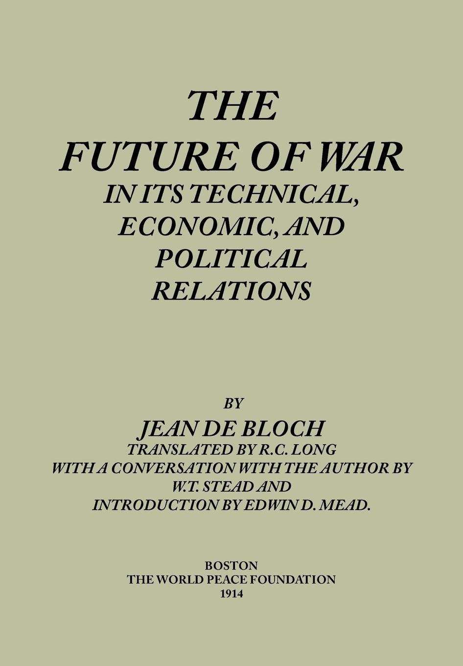 Jean de Bloch, R. C. Long The Future of War in its Technical, Economical and Political Relations the future of war