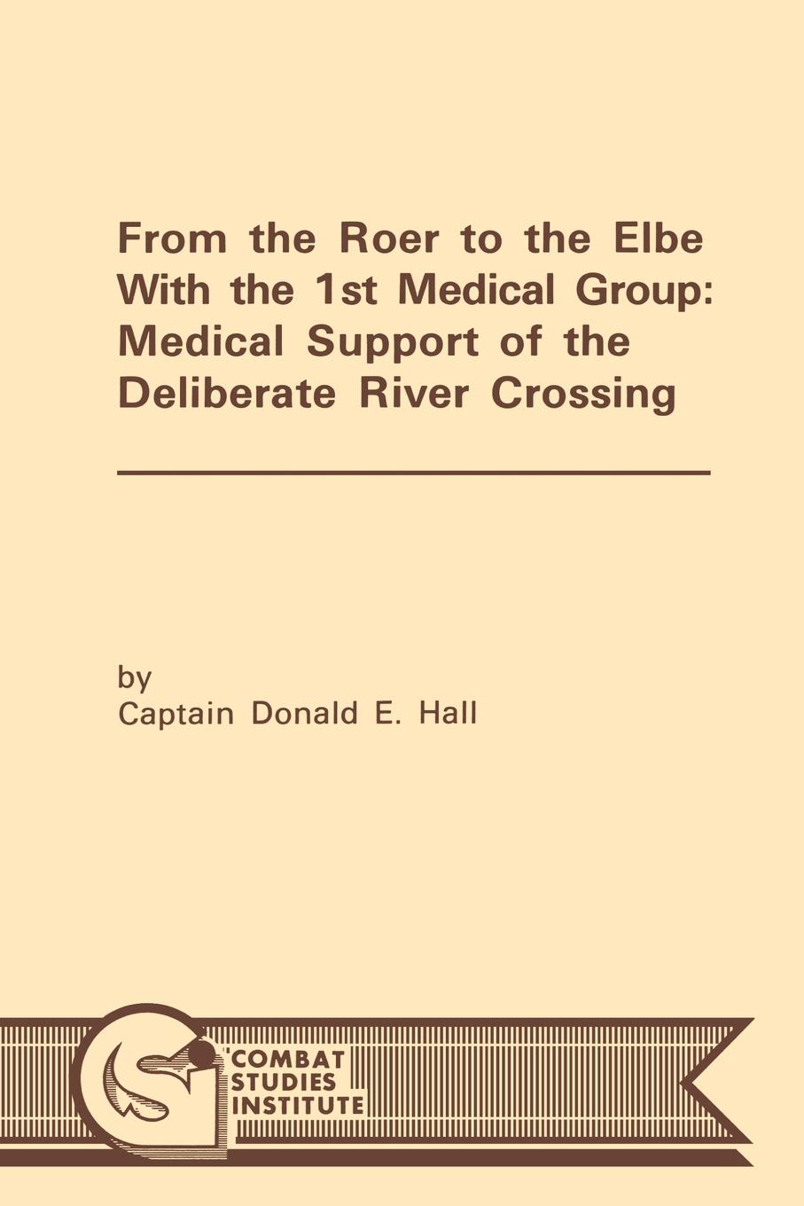 Donald E. Hall, Combat Studies Institute From the Roer to the Elbe with the 1st Medical Group. Medical Support of the Deliberate River Crossing