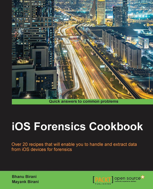 Bhanu Birani, Mayank Birani IOS Forensics Cookbook