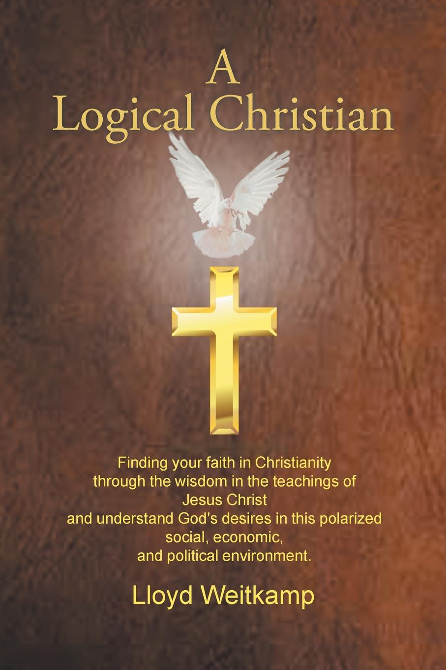 Lloyd Weitkamp A Logical Christian. Finding your faith in Christianity through the wisdom in the teachings of Jesus Christ and understand God's desires in this polarized social, economic, and political environment. geek wisdom the sacred teachings of nerd culture