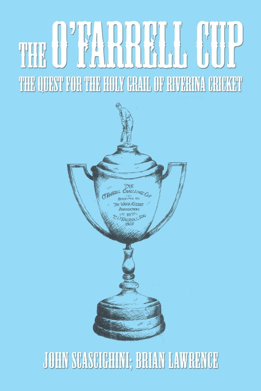 John Scascighini, Brian Lawrence The O'Farrell Cup. The Quest for the Holy Grail of Riverina Cricket larry swedroe e the quest for alpha the holy grail of investing