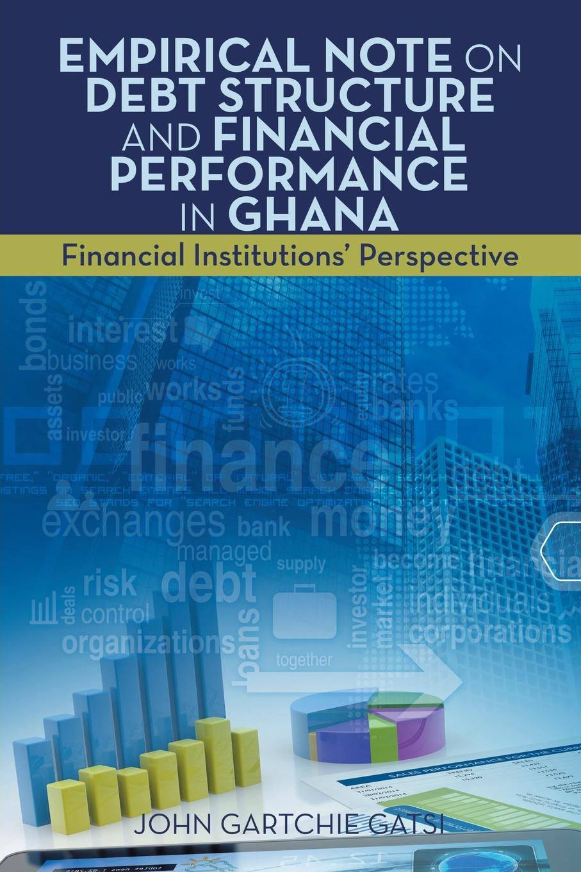 John Gartchie Gatsi Empirical Note on Debt Structure and Financial Performance in Ghana. Financial Institutions' Perspective цена в Москве и Питере
