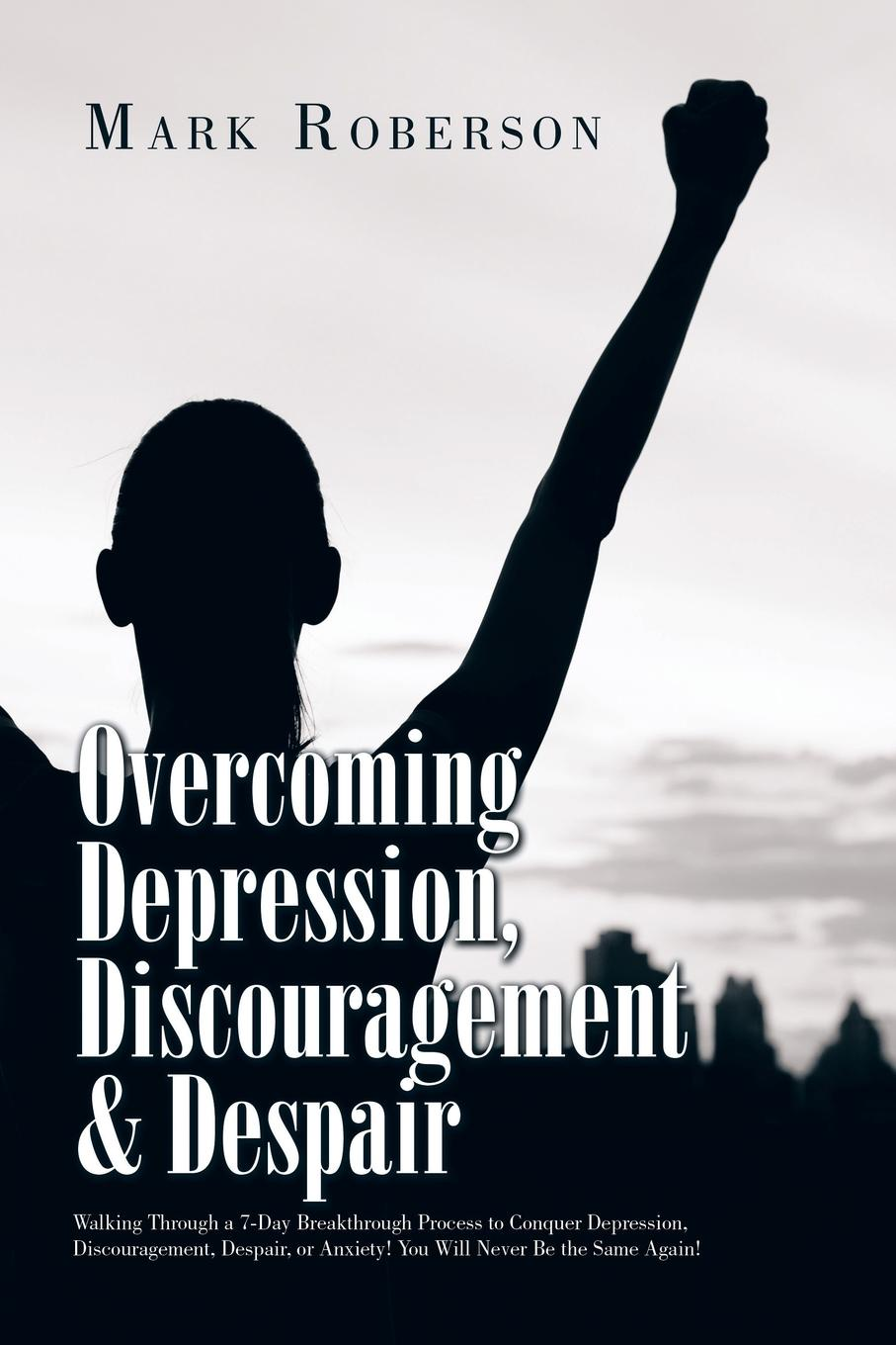 Mark Roberson Overcoming Depression, Discouragement & Despair. Walking Through a 7-Day Breakthrough Process to Conquer Depression, Discouragement, Despair, or Anxiety! You Will Never Be the Same Again! elaine iljon foreman overcoming depression for dummies