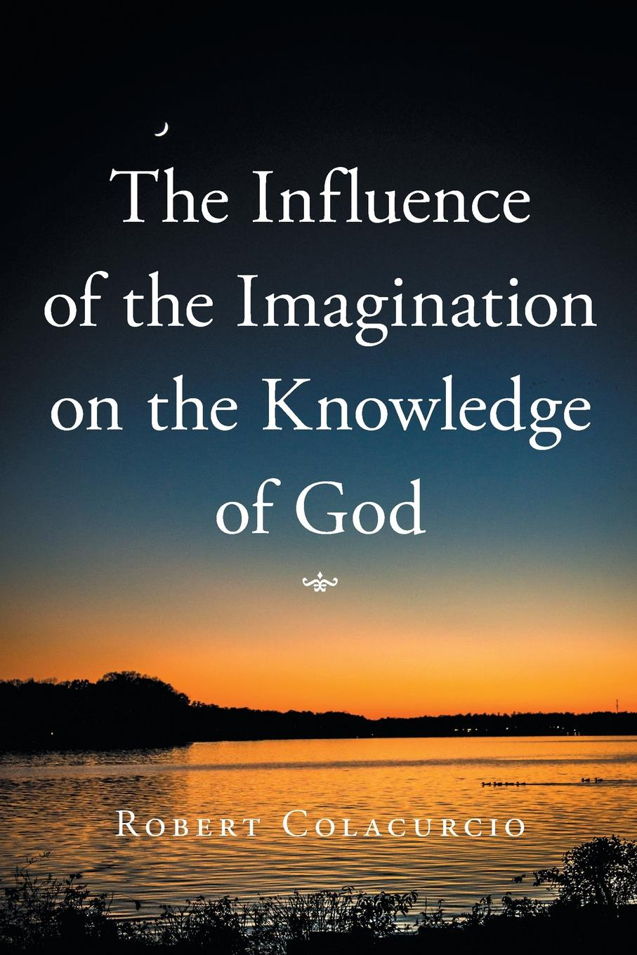 Robert Colacurcio The Influence of the Imagination on the Knowledge of God ernst von dobschütz the influence of the bible on civilisation