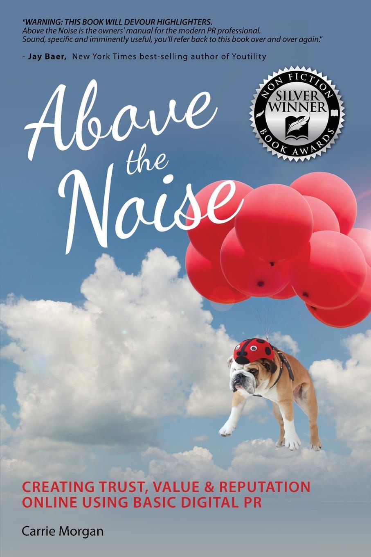 Carrie Morgan Above the Noise. Creating Trust, Value & Reputation Online Using Basic Digital PR