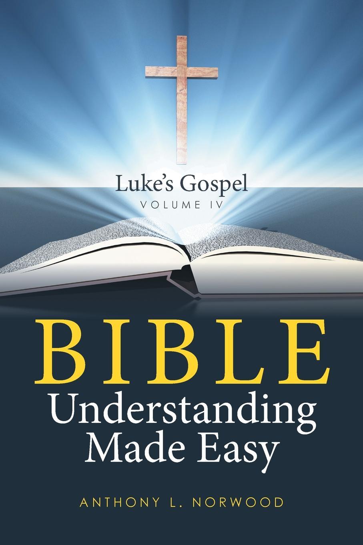 цена на Anthony L. Norwood Bible Understanding Made Easy Volume IV. Luke's Gospel