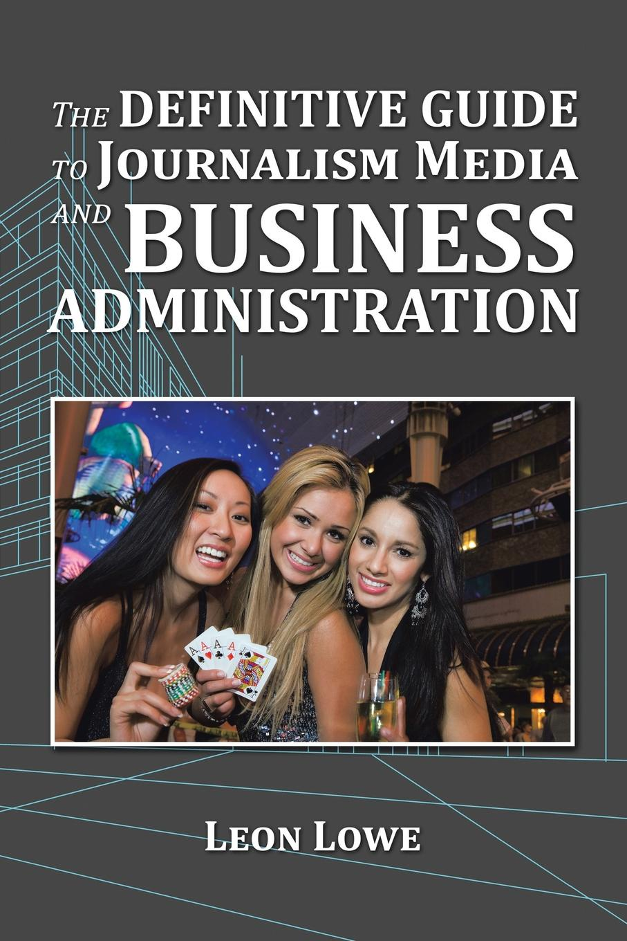 Leon Lowe The Definitive Guide to Journalism Media and Business Administration frederic brandt 10 minutes 10 years your definitive guide to a beautiful and youthful