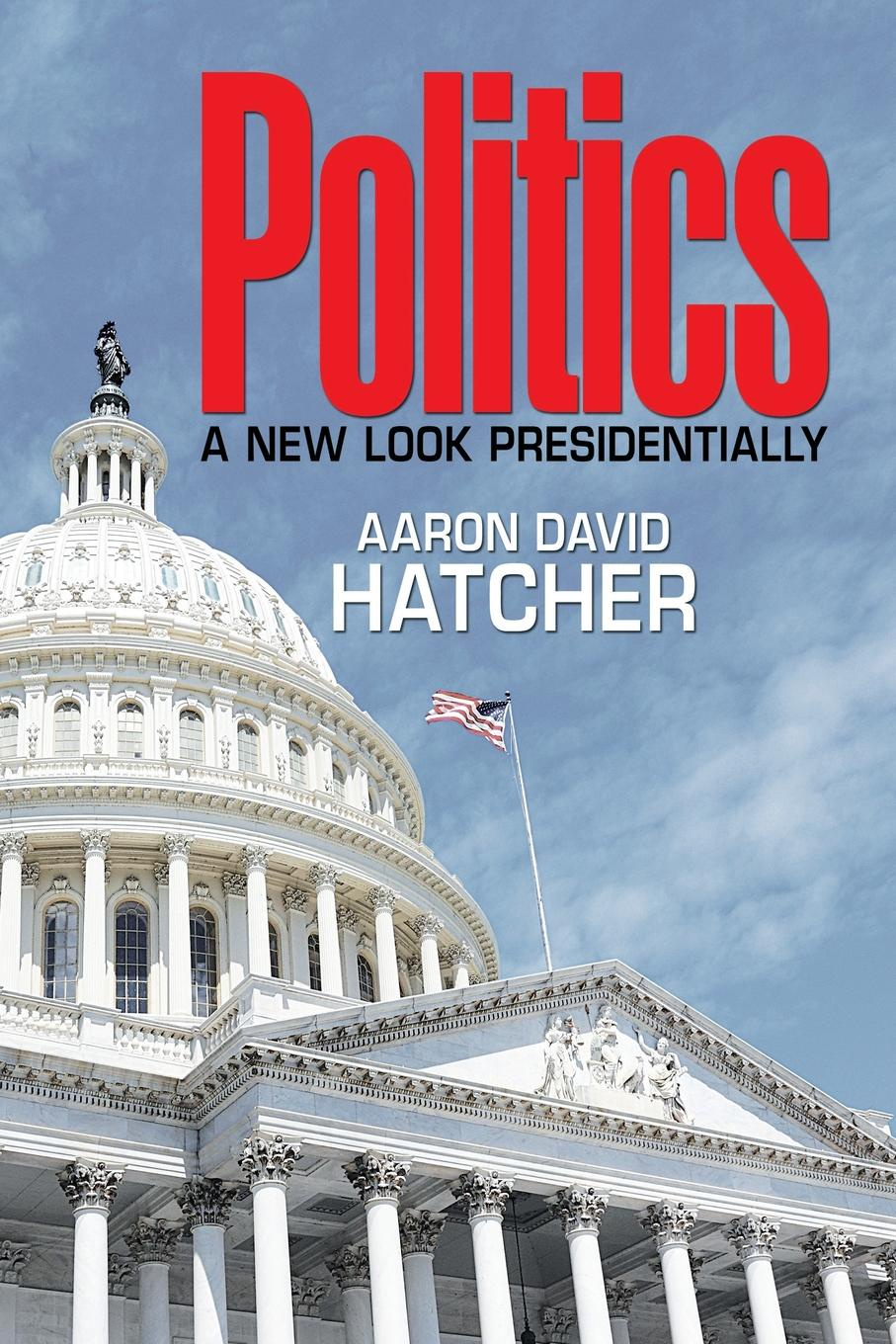 Aaron David Hatcher Politics. A New Look Presidentially