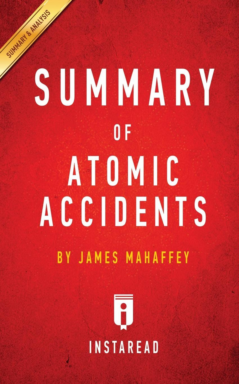 Instaread Summaries Summary of Atomic Accidents. by James Mahaffey . Includes Analysis
