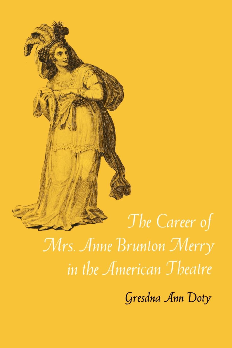 Gresdna Ann Doty The Career of Mrs. Anne Brunton Merry in the American Theatre james brunton stephens convict once