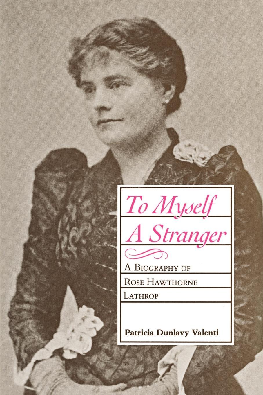 Patricia Dunlavy Valenti To Myself a Stranger. A Biography of Rose Hawthorne Lathrop