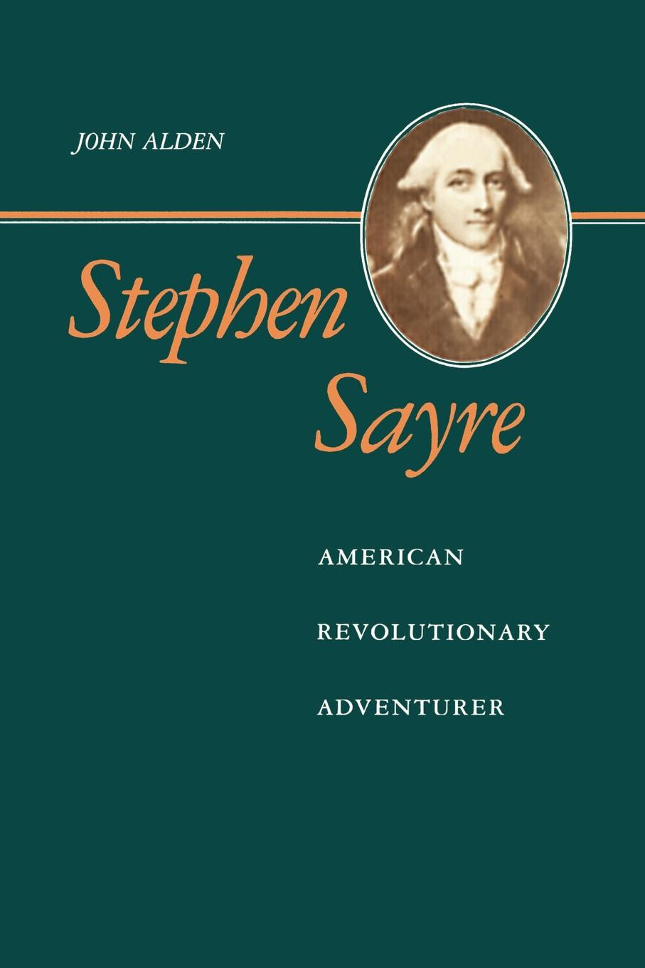 John Richard Alden Stephen Sayre. American Revolutionary Adventurer maria sibylla merian artist scientist adventurer