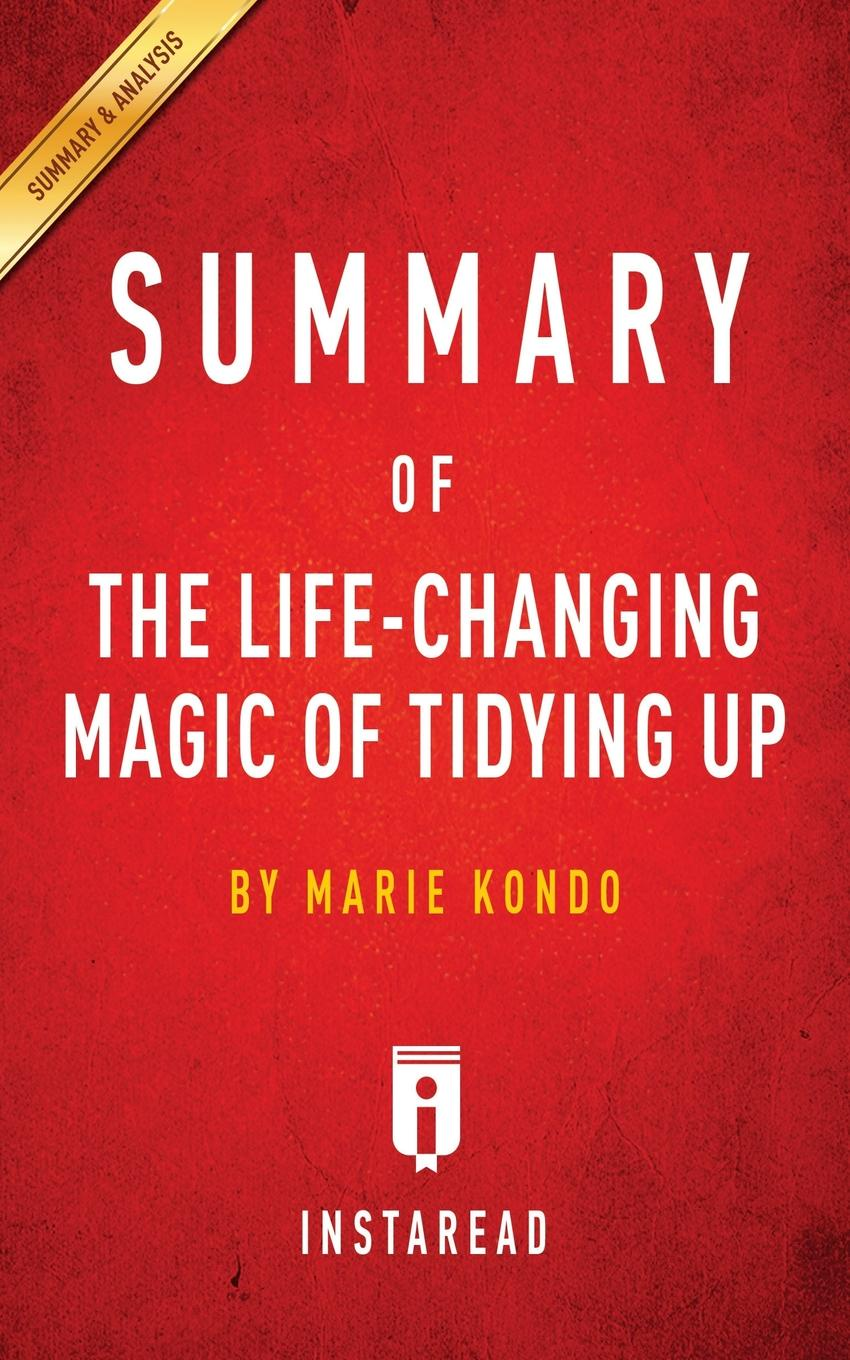 Instaread Summaries Summary of The Life-Changing Magic of Tidying Up. by Marie Kondo . Includes Analysis