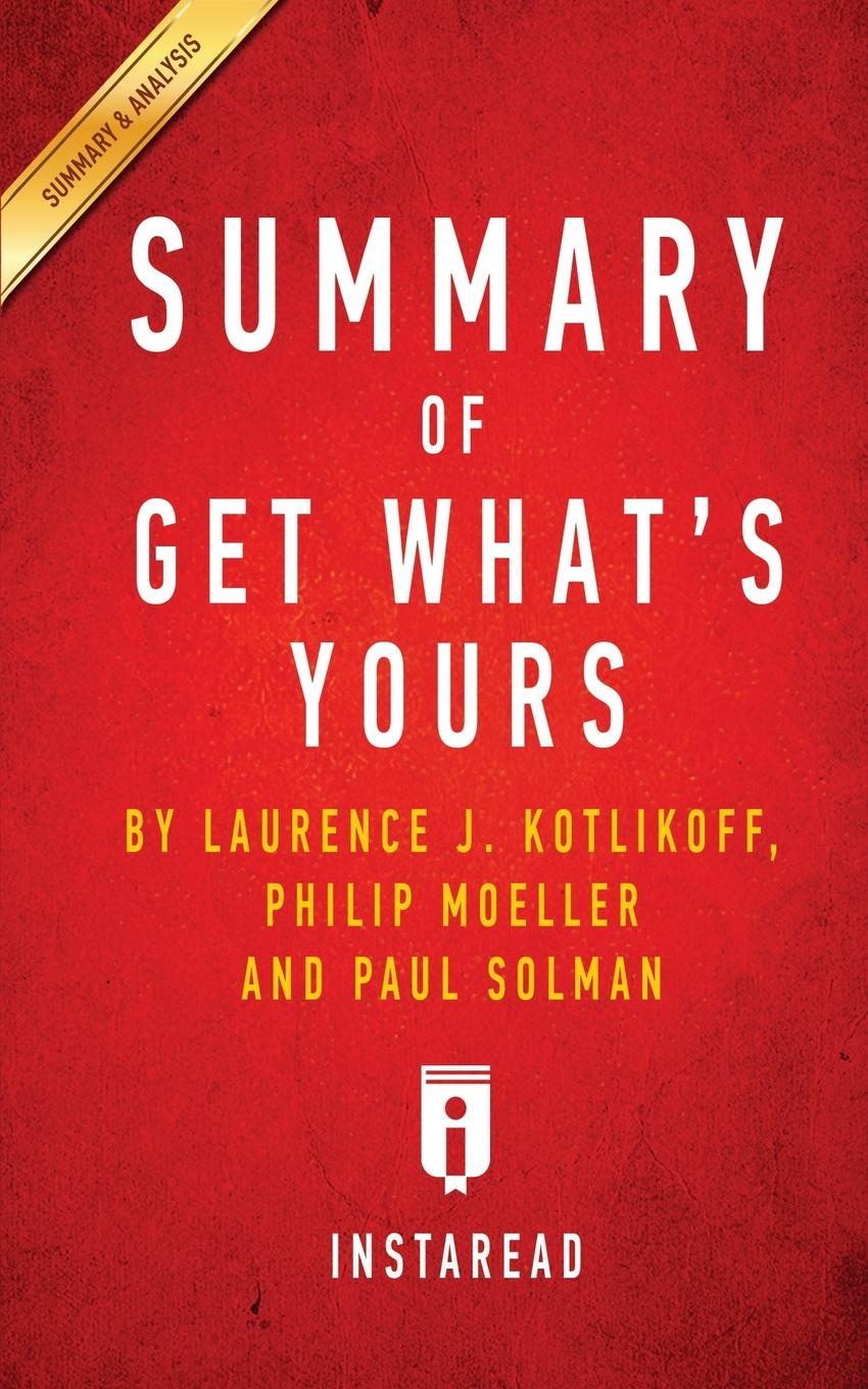 Instaread Summaries Summary of Get What's Yours. by Laurence J. Kotlikoff, Philip Moeller and Paul Solman . Includes Analysis philip laurence