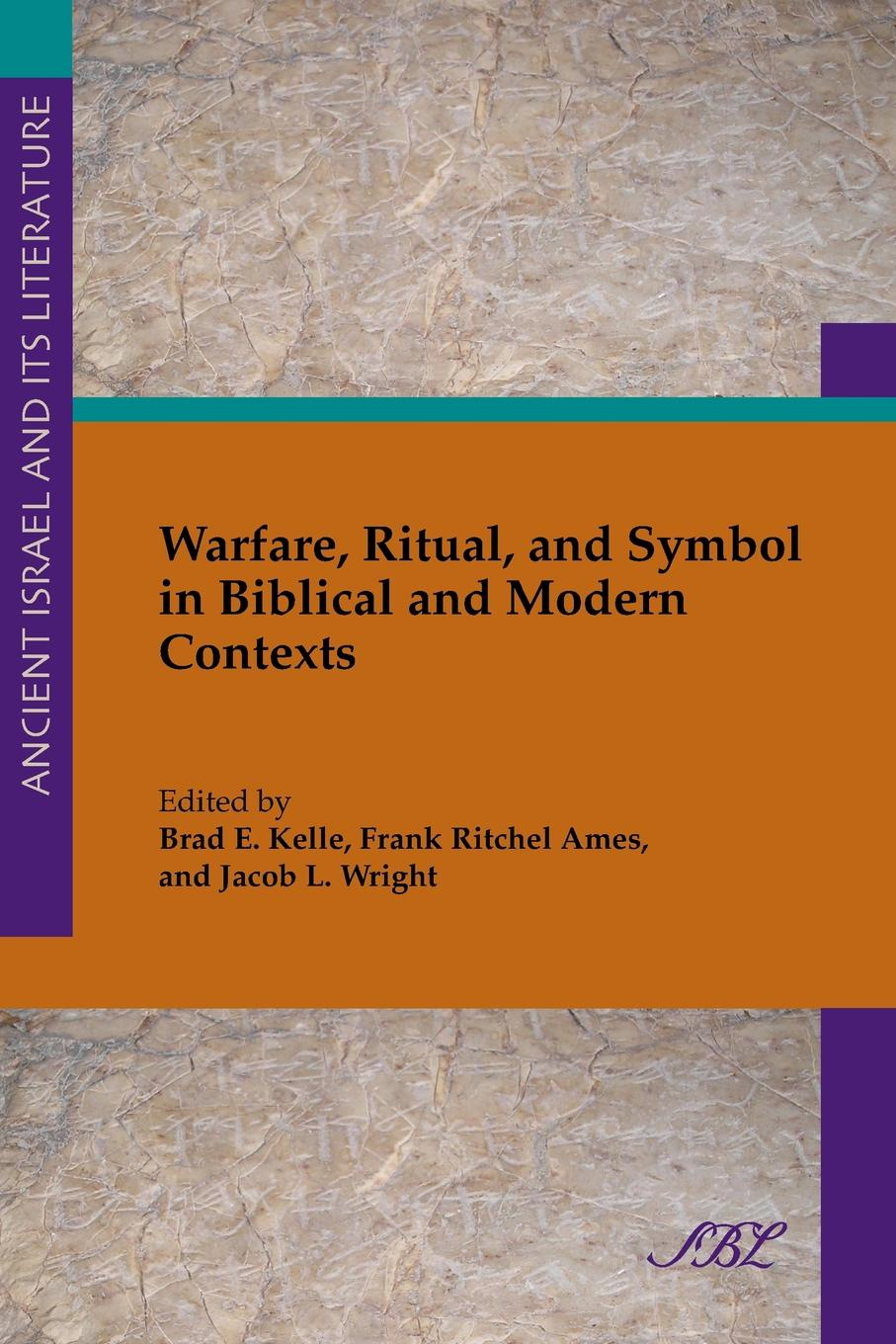 Brad Kelle, Frank Ames, Jean Wright Warfare, Ritual, and Symbol in Biblical and Modern Contexts