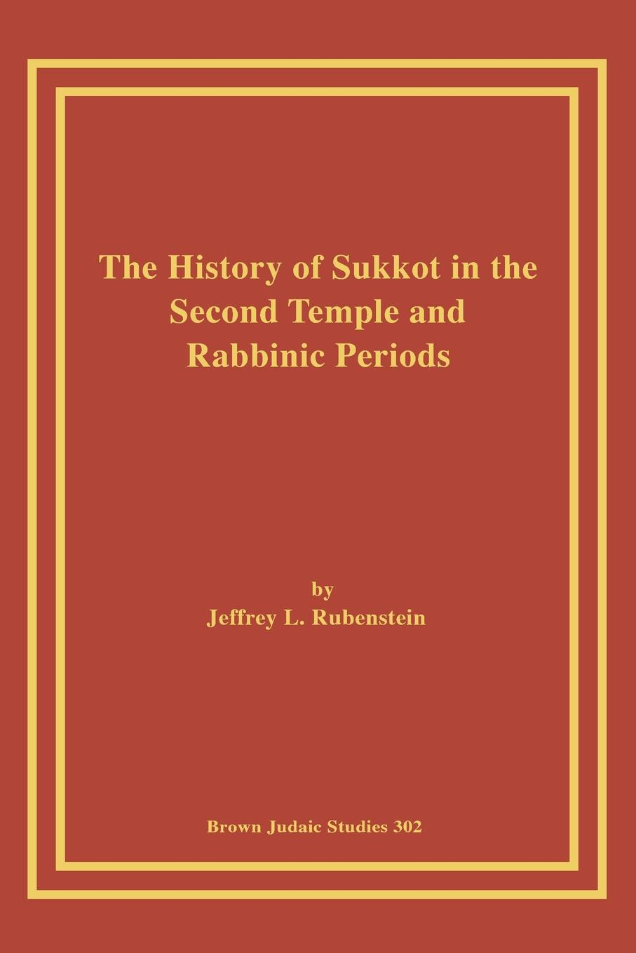 Jeffrey L. Rubenstein The History of Sukkot in the Second Temple and Rabbinic Periods