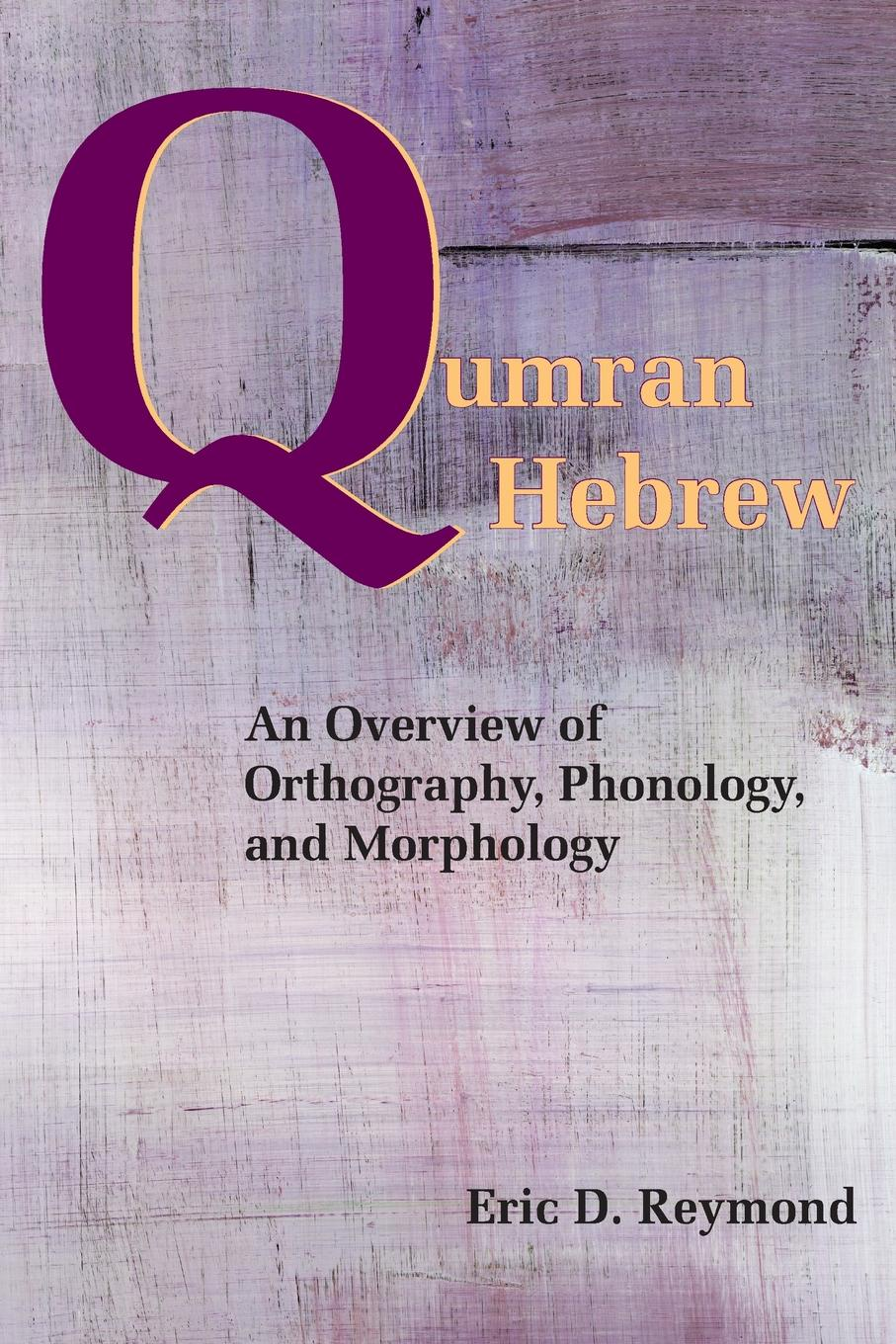 Eric D. Reymond Qumran Hebrew. An Overview of Orthography, Phonology, and Morphology mehmet yavas applied english phonology
