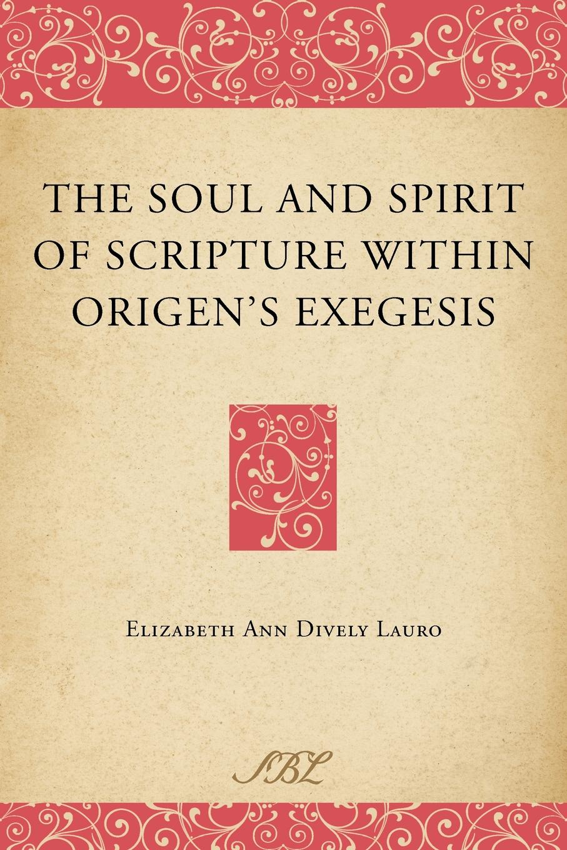 Elizabeth Ann Dively Lauro The Soul and Spirit of Scripture Within Origen's Exegesis elizabeth meyette love s spirit