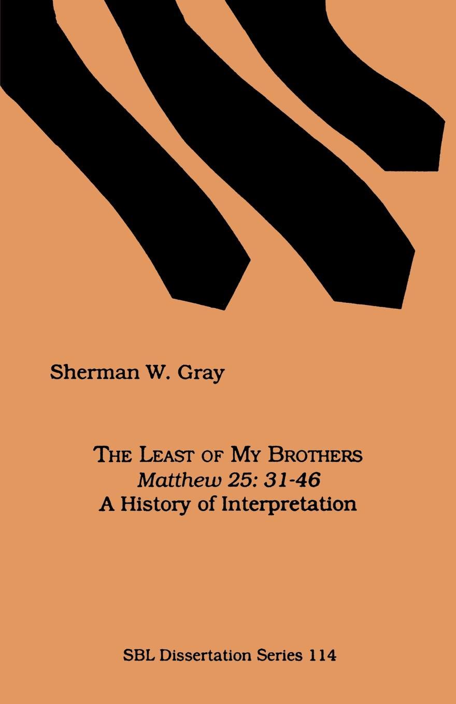 Sherman W. Gray The Least of My Brothers. Matthew 25:31-46, A History of Interpretation