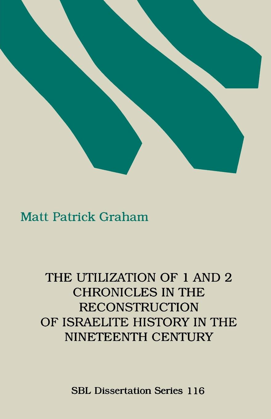 M. Patrick Graham The Utilization of 1 and 2 Chronicles in the Reconstruction of Israelite History in the Nineteenth Century