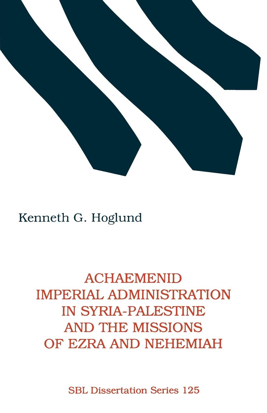 Kenneth G. Hoglund Achaemenid Imperial Administration in Syria-Palestine & the Missions of Ezra & Nehemiah