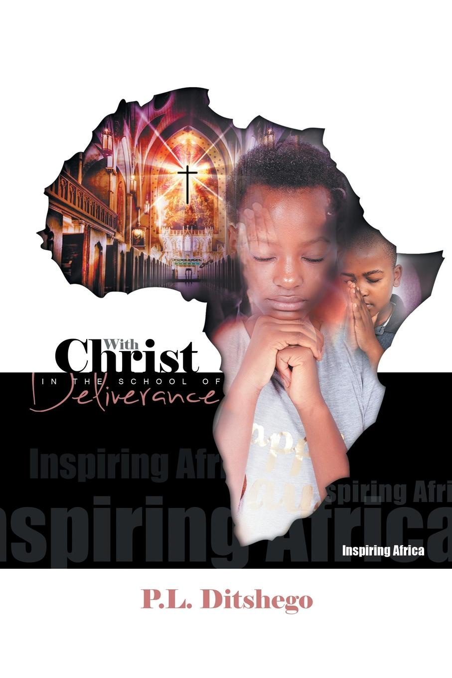P. L. Ditshego With Christ in the School of Deliverance. Inspiring Africa
