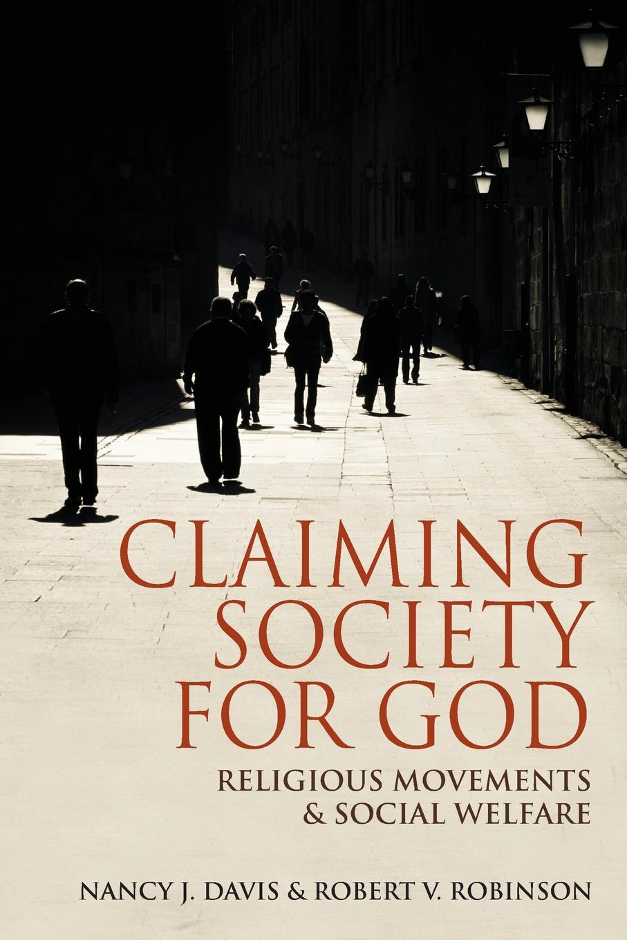 Nancy J. Davis, Robert V. Robinson Claiming Society for God. Religious Movements and Social Welfare in Egypt, Israel, Italy, and the United States