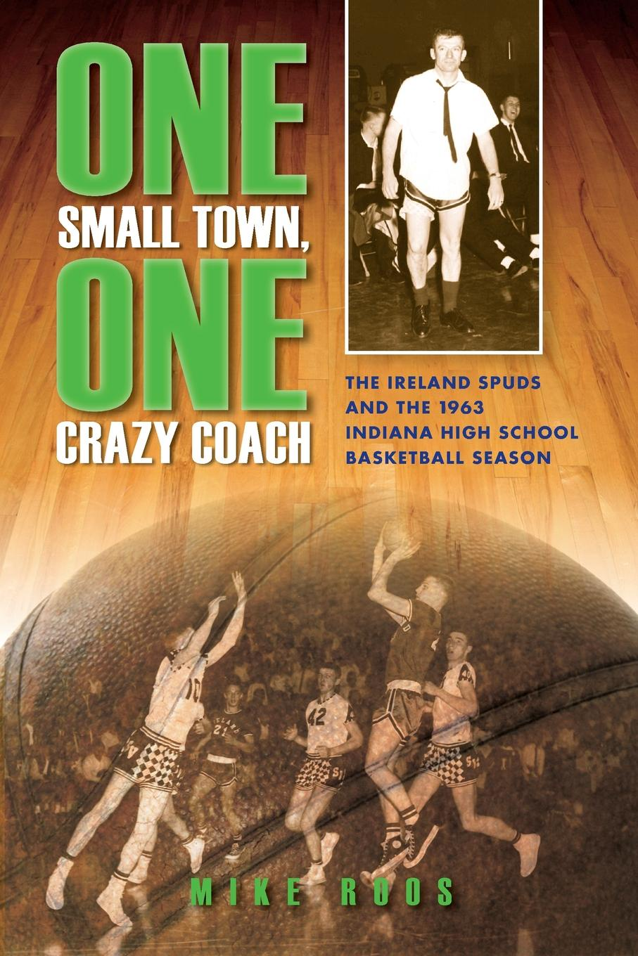 Mike Roos One Small Town, One Crazy Coach. The Ireland Spuds and the 1963 Indiana High School Basketball Season cyrino rome season one