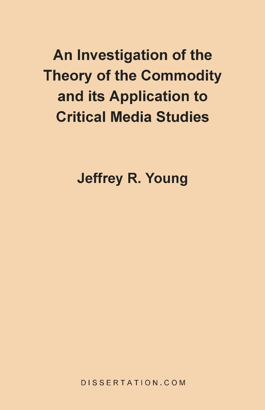 Jeffrey R. Young An Investigation of the Theory of the Commodity and Its Application to Critical Media Studies цена