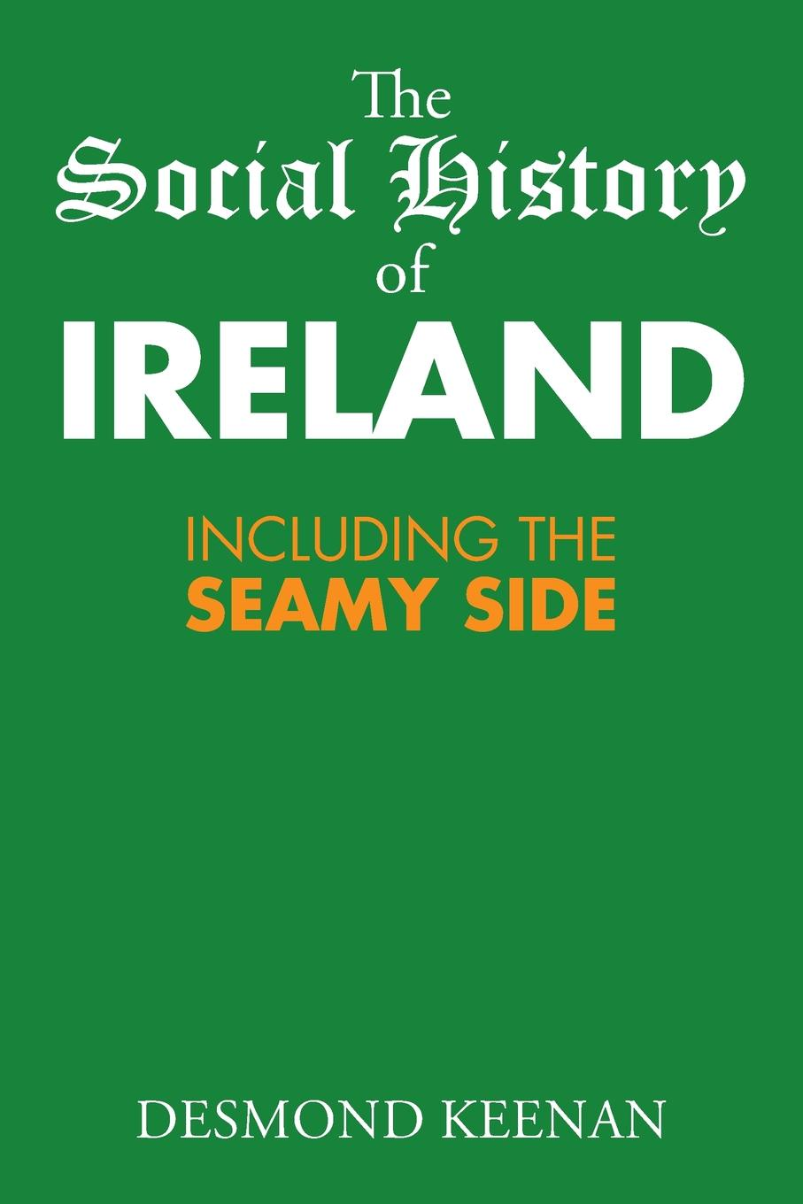 Desmond Keenan The Social History of Ireland. Including the Seamy Side a history of ireland