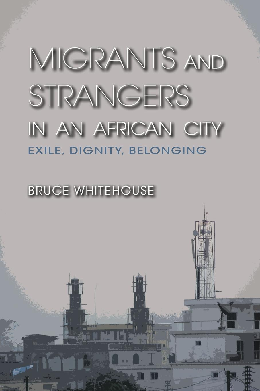 Bruce Whitehouse Migrants and Strangers in an African City. Exile, Dignity, Belonging montserrat guibernau belonging solidarity and division in modern societies