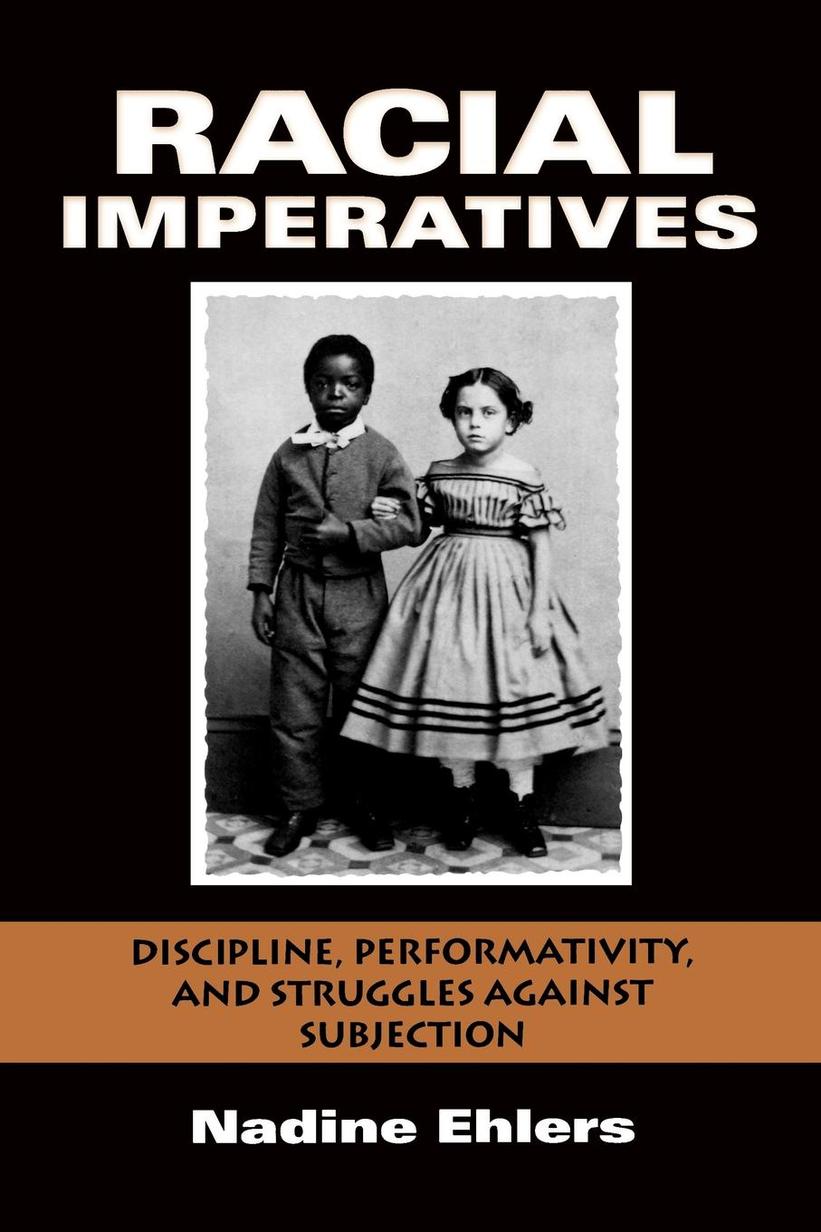 Nadine Ehlers Racial Imperatives. Discipline, Performativity, and Struggles Against Subjection