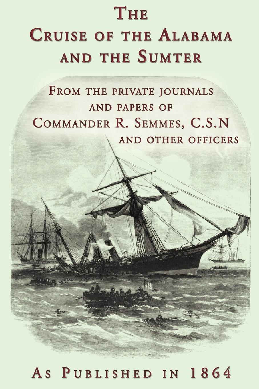R. Semmes, Raphael Semmes The Cruise of the Alabama and the Sumter. From the Private Journals and Papers of Commander R. Semmes, C.S.N. and Other Officers jorge cruise 8 minutes in the morning r