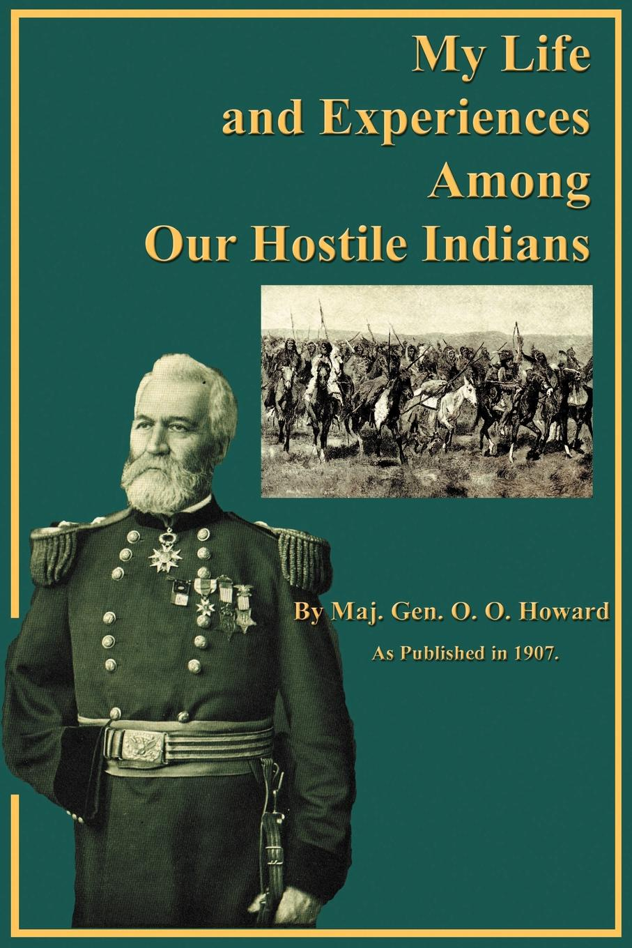 O. O. Howard My Life and Experiences Among Our Hostile Indians. A Record of Personal Observations, Adventures, and Campaigns Among the Indians of the Great West benjamin armstrong early life among the indians reminiscences from the life of benj g armstrong