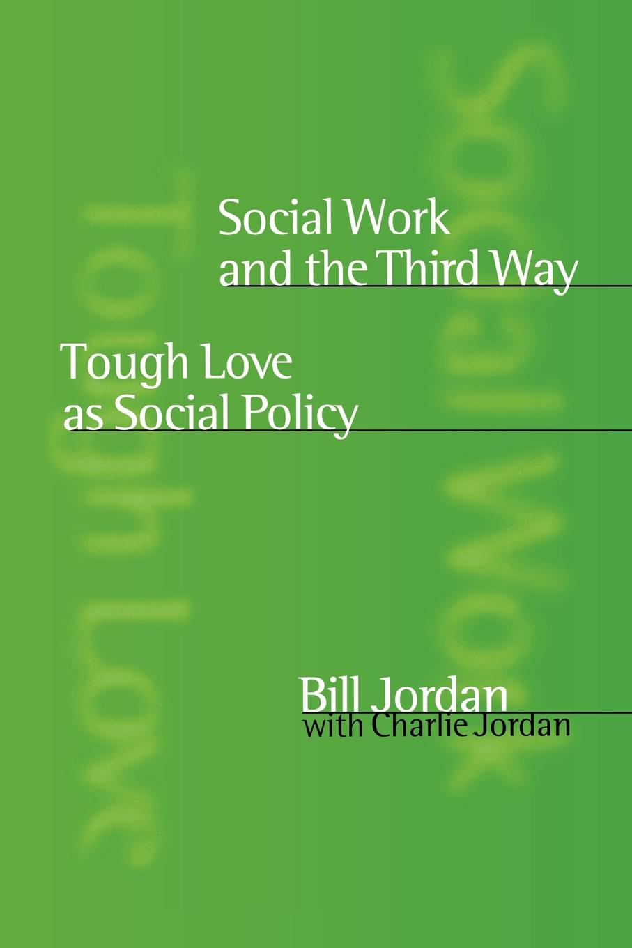 Bill Jordan, Charlie Jordan Social Work and the Third Way. Tough Love as Social Policy saving grace tough love