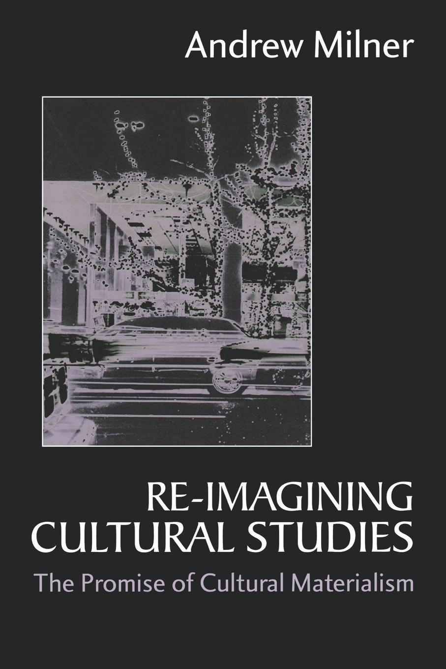 Andrew Milner Re-Imagining Cultural Studies. The Promise of Cultural Materialism cultural amnesia