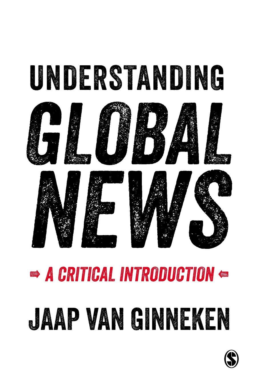Jaap Van Ginneken Understanding Global News. A Critical Introduction lee artz global entertainment media a critical introduction