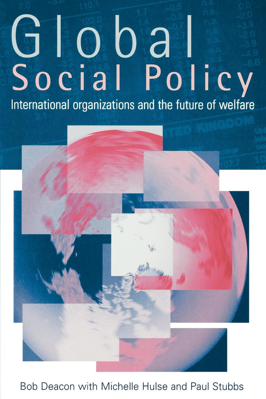 Bob Deacon Global Social Policy. International Organizations and the Future of Welfare bob deacon global social policy international organizations and the future of welfare