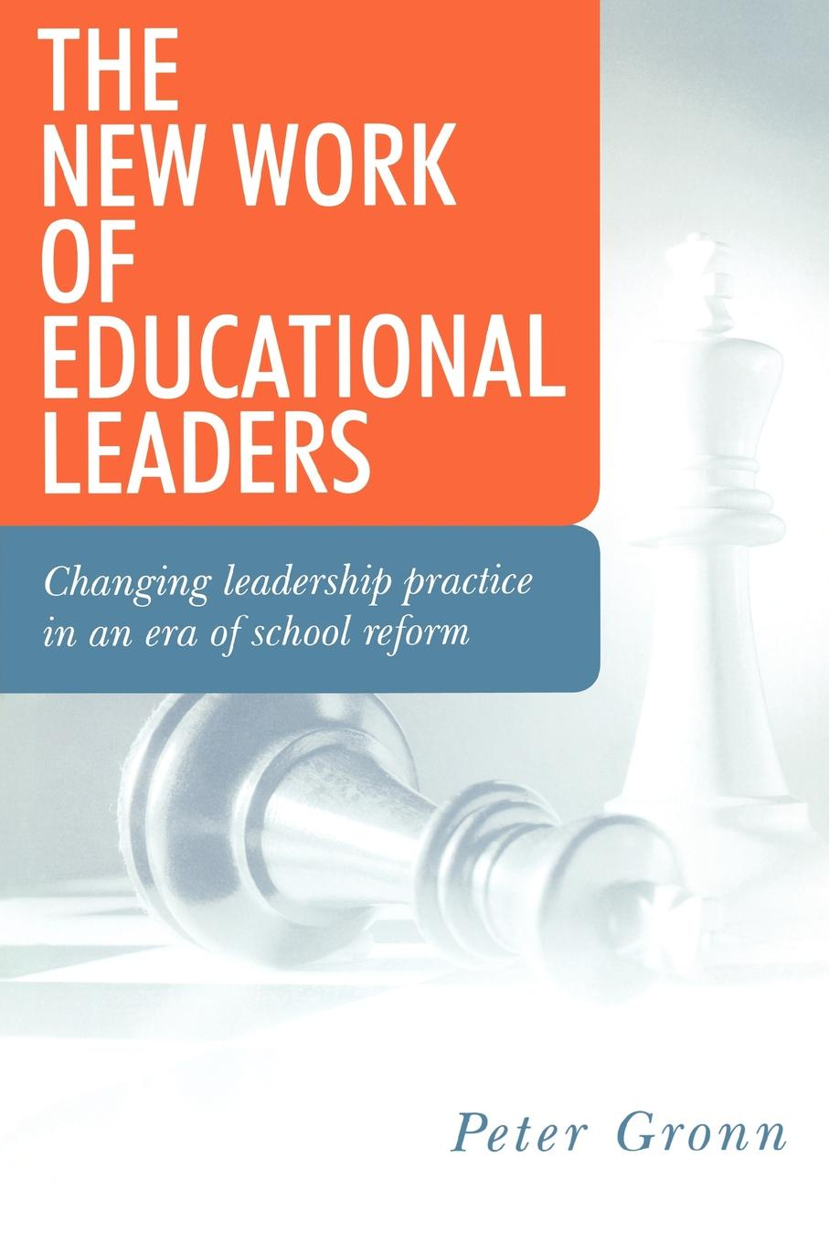 Peter Gronn The New Work of Educational Leaders. Changing Leadership Practice in an Era of School Reform great leaders equal great schools alliances and discourse for educational reform