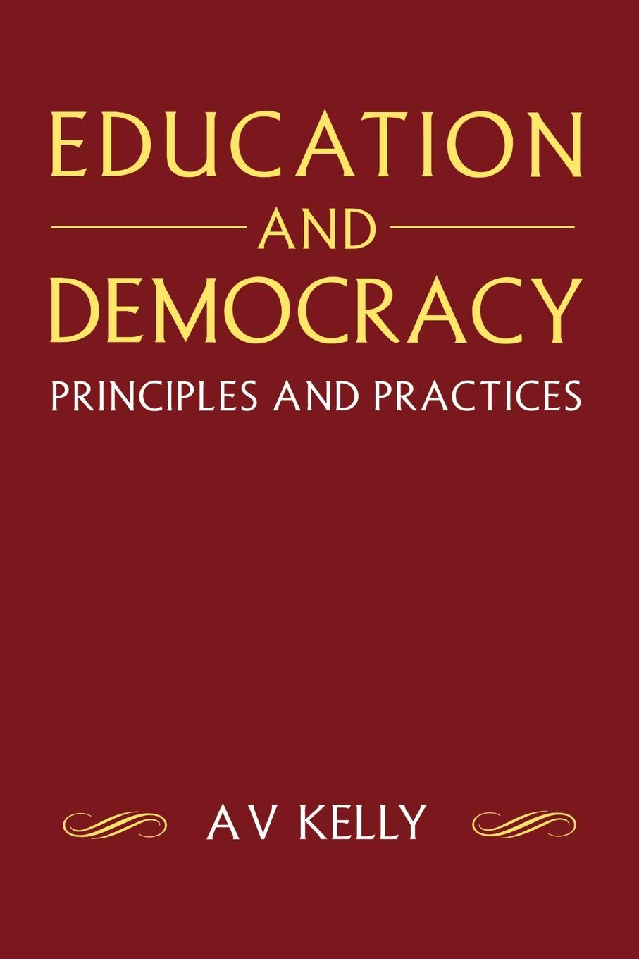 A. V. Kelly, A. Vic Kelly Education and Democracy. Principles and Practices advancing democracy through education u s influence abroad and domestic practices pb