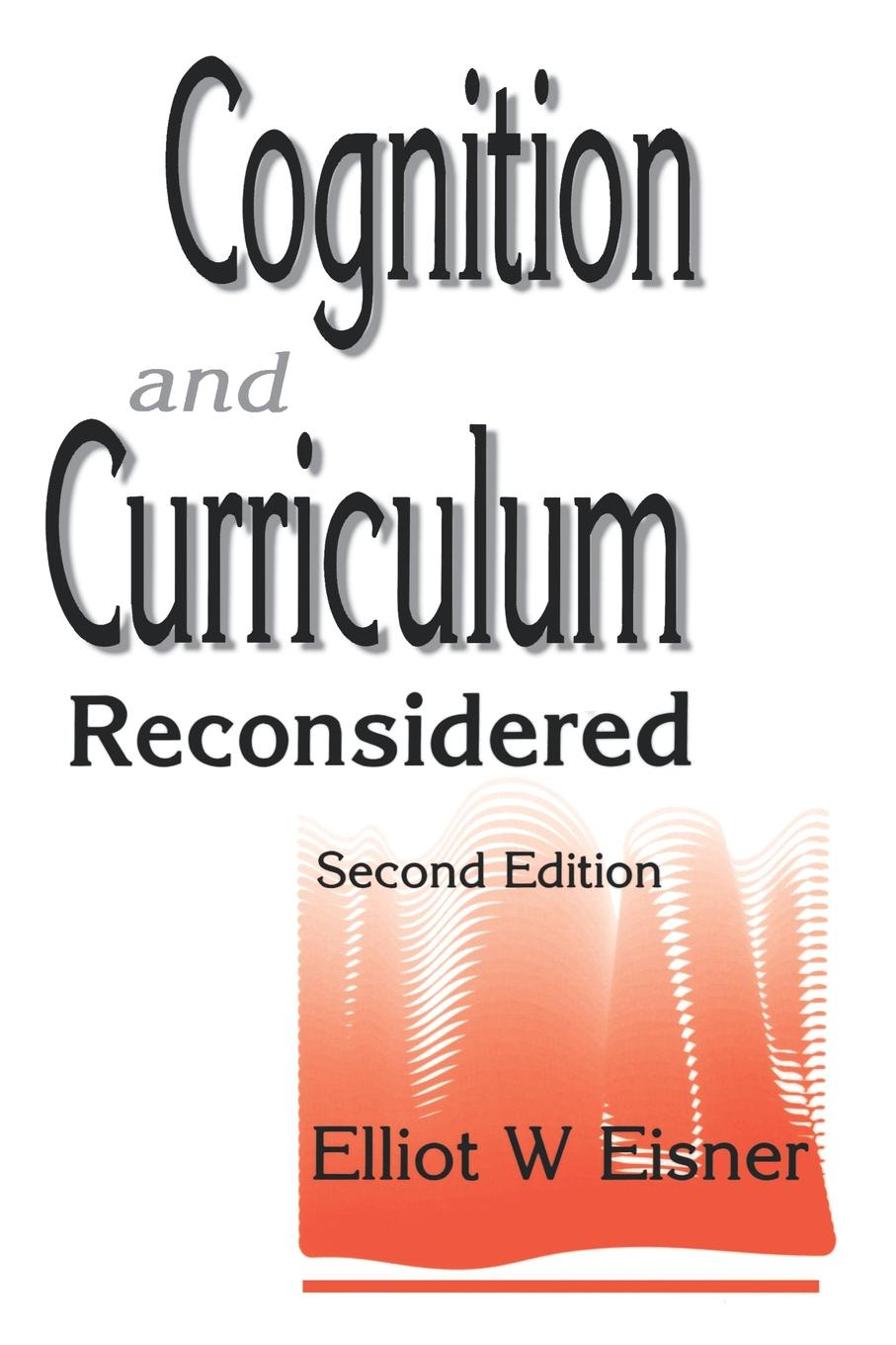 Elliot W. Eisner Cognition and Curriculum Reconsidered curriculum