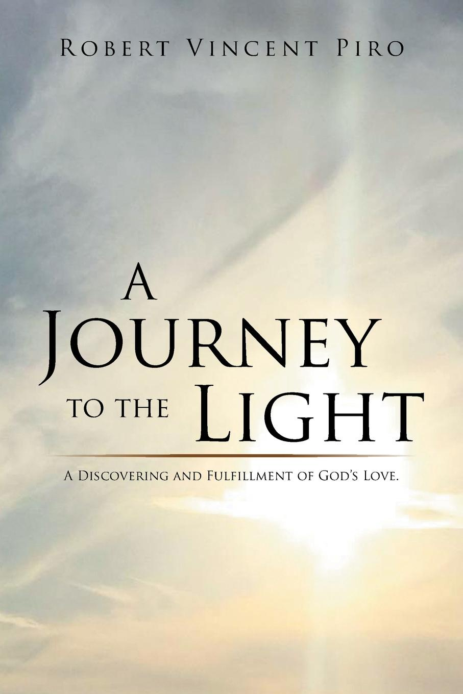 Robert Vincent Piro A Journey to the Light. A Discovering and Fulfillment of God's Love. shadonna walker pearls class discovering god s beauty