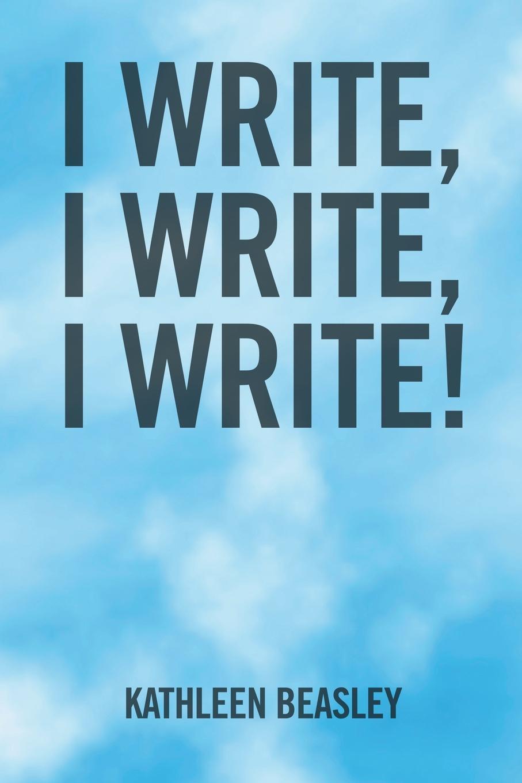 Kathleen Beasley I Write, I Write, I Write! цена и фото