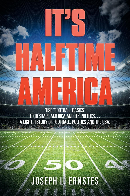 Joseph L. Ernstes I Halftime America. .Use .Football Basics. to Reshape America and Its Politics . A Light History of Football, the USA