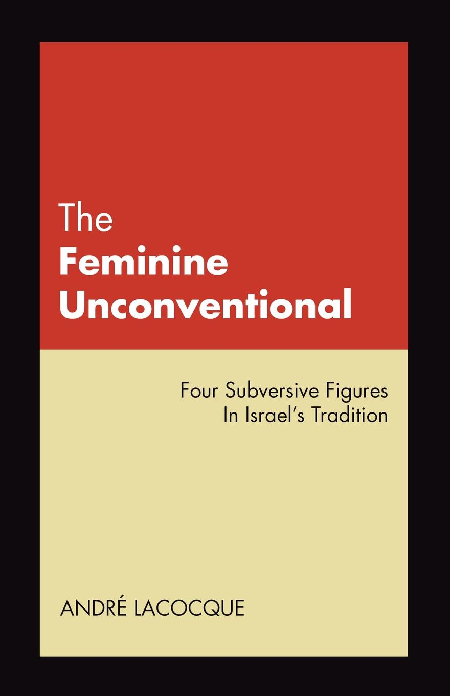 Andre LaCocque The Feminine Unconventional. Four Subversive Figures in Israel's Tradition june francis the unconventional maiden