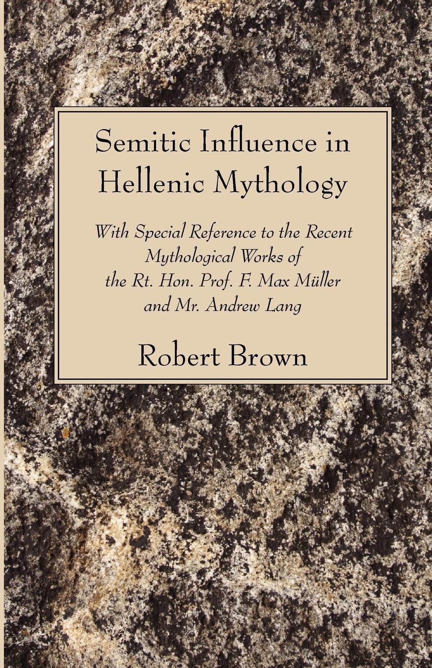 Robert Brown Semitic Influence in Hellenic Mythology. With Special Reference to the Recent Mythological Works of the Rt. Hon. Prof. F. Max Muller and Mr. Andrew La mr andrew yie roberts pitts